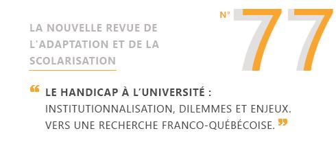 La nouvelle revue de l'adaptation et de la scolarisation numéro 77 « Le handicap à l'université: institutionnalisation, dilemmes et enjeux. Vers une recherche franco-québécoise »